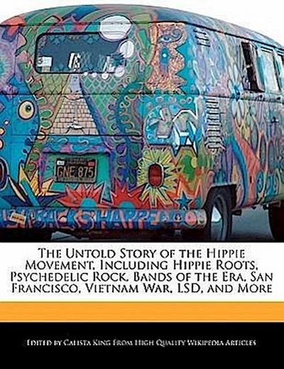 The Untold Story of the Hippie Movement, Including Hippie Roots, Psychedelic Rock, Bands of the Era, San Francisco, Vietnam War, LSD, and More - Calista King