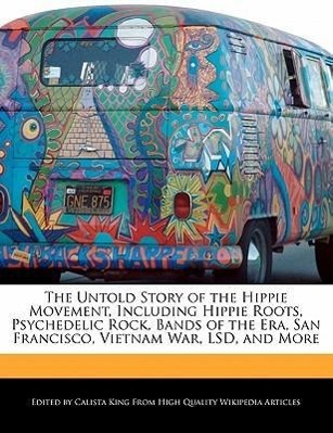 The Untold Story of the Hippie Movement, Including Hippie Roots, Psychedelic Rock, Bands of the Era, San Francisco, Vietnam War, LSD, and More  Calista King  Taschenbuch  Englisch  2011 - King, Calista