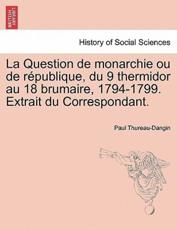 La Question de monarchie ou de république, du 9 thermidor au 18 brumaire, 1794-1799. Extrait du Correspondant. - Thureau-Dangin, Paul