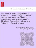 Hardinge, Henry;Gough, Hugh;Wakelyn, Henry George: The War in India. Despatches of ... Visct. H.: ... Lord Gough; ... Sir H. Smith; and other documents; comprizing the engagements of Moodkee, Ferozeshah, Aliwal and Sobraon ... Second edition.