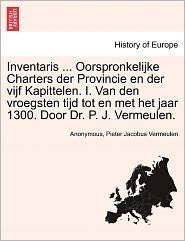 Inventaris. Oorspronkelijke Charters der Provincie en der vijf Kapittelen. I. Van den vroegsten tijd tot en met het jaar 1300. Door Dr. P.J. Vermeulen.
