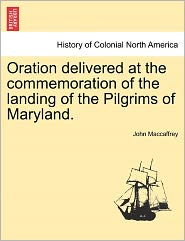 Oration Delivered At The Commemoration Of The Landing Of The Pilgrims Of Maryland. - John Maccaffrey
