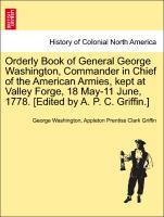 Orderly Book of General George Washington, Commander in Chief of the American Armies, kept at Valley Forge, 18 May-11 June, 1778. [Edited by A. P....