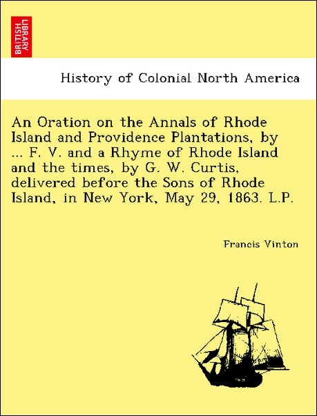 An Oration on the Annals of Rhode Island and Providence Plantations, by ... F. V. and a Rhyme of Rhode Island and the times, by G. W. Curtis, deli...