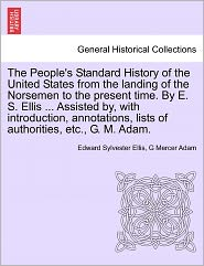 The People's Standard History Of The United States From The Landing Of The Norsemen To The Present Time. By E. S. Ellis ... Assisted By, With Introduction, Annotations, Lists Of Authorities, Etc., G. M. Adam. - Edward Sylvester Ellis, G Mercer Adam