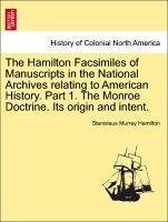 The Hamilton Facsimiles of Manuscripts in the National Archives relating to American History. Part 1. The Monroe Doctrine. Its origin and intent. - Hamilton, Stanislaus Murray