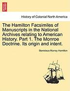 The Hamilton Facsimiles of Manuscripts in the National Archives Relating to American History. Part 1. the Monroe Doctrine. Its Origin and Intent.