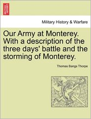 Our Army At Monterey. With A Description Of The Three Days' Battle And The Storming Of Monterey. - Thomas Bangs Thorpe