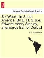 Six Weeks in South America. By E. H. S. [i.e. Edward Henry Stanley, afterwards Earl of Derby.] - S. , E Derby, Edward