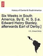 Six Weeks in South America. by E. H. S. [I.E. Edward Henry Stanley, Afterwards Earl of Derby.]