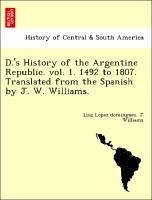 D.'s History of the Argentine Republic. vol. 1. 1492 to 1807. Translated from the Spanish by J. W. Williams. - Lopez dominguez, Luiz Williams, J