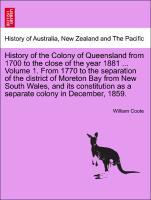 History of the Colony of Queensland from 1700 to the close of the year 1881 ... Volume 1. From 1770 to the separation of the district of Moreton B...