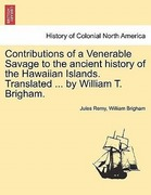 Remy, Jules;Brigham, William: Contributions of a Venerable Savage to the ancient history of the Hawaiian Islands. Translated ... by William T. Brigham.