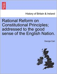 Rational Reform on Constitutional Principles; addressed to the good sense of the English Nation. - George Carr