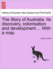 The Story of Australia. Its discovery, colonisation and development ... With a map. - James Laurie