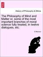 The Philosophy of Mind and Matter or, some of the most important branches of moral science fully treated, in twelve dialogues, etc. - Maccaul, G