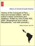 Prescott, William;Kirk, John: History of the Conquest of Peru ... New and revised edition, with the author´s latest corrections and additions. Edited by John Foster Kirk. [With Biographical and Critical Miscellanies, and with portraits.] New and