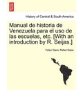 Manual de Historia de Venezuela Para El USO de Las Escuelas, Etc. [With an Introduction by R. Seijas.] - Felipe Tejera