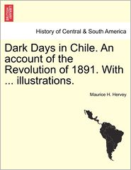 Dark Days in Chile. an Account of the Revolution of 1891. with ... Illustrations.