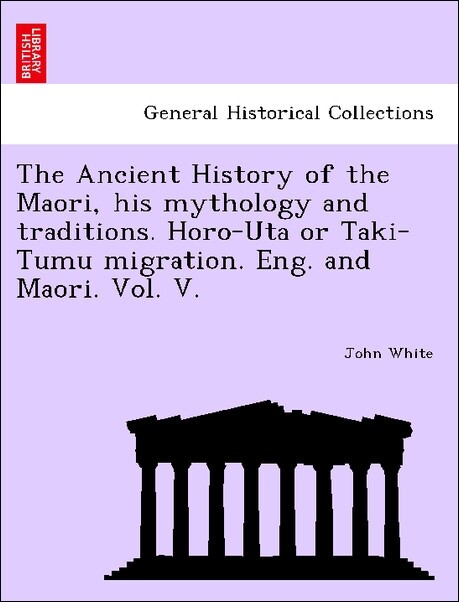 The Ancient History of the Maori, his mythology and traditions. Horo-Uta or Taki-Tumu migration. Eng. and Maori. Vol. V. als Taschenbuch von John ...