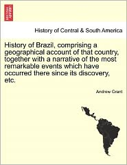 History Of Brazil, Comprising A Geographical Account Of That Country, Together With A Narrative Of The Most Remarkable Events Which Have Occurred There Since Its Discovery, Etc. - Andrew Grant