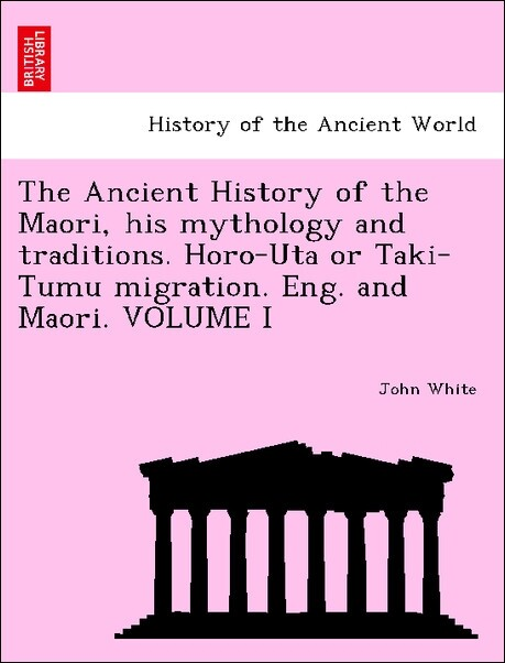 The Ancient History of the Maori, his mythology and traditions. Horo-Uta or Taki-Tumu migration. Eng. and Maori. VOLUME I als Taschenbuch von John... - British Library, Historical Print Editions