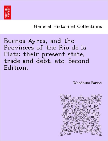 Buenos Ayres, and the Provinces of the Rio de la Plata: their present state, trade and debt, etc. Second Edition. als Taschenbuch von Woodbine Parish - British Library, Historical Print Editions