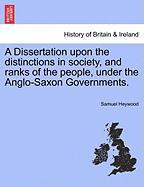 A Dissertation Upon the Distinctions in Society, and Ranks of the People, Under the Anglo-Saxon Governments.