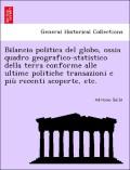Balbi, Adriano: Bilancia politica del globo, ossia quadro geografico-statistico della terra conforme alle ultime politiche transazioni e più recenti scoperte, etc.