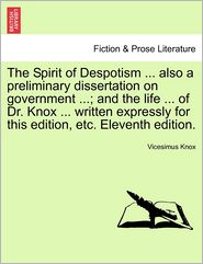 The Spirit of Despotism ... also a preliminary dissertation on government ...; and the life ... of Dr. Knox ... written expressly for this edition, etc. Eleventh edition. - Vicesimus Knox