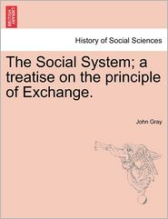 The Social System; A Treatise On The Principle Of Exchange. - John Gray