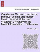 Butler, John Wesley: Sketches of Mexico in prehistoric, primitive, colonial and modern times. Lectures at the Ohio Wesleyan University on the Merrick Foundation ... Fifth series.