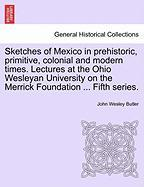 Sketches of Mexico in Prehistoric, Primitive, Colonial and Modern Times. Lectures at the Ohio Wesleyan University on the Merrick Foundation ... Fifth