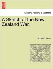 A Sketch of the New Zealand War. - Morgan S. Grace