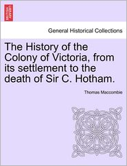 The History Of The Colony Of Victoria, From Its Settlement To The Death Of Sir C. Hotham. - Thomas Maccombie