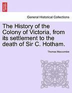 The History of the Colony of Victoria, from Its Settlement to the Death of Sir C. Hotham.