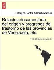 Relacion Documentada Del Origen Y Progresos Del Trastorno De Las Provincias De Venezuela, Etc. - Pedro Urquinaona Y Pardo