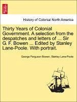 Thirty Years of Colonial Government. A selection from the despatches and letters of ... Sir G. F. Bowen ... Edited by Stanley Lane-Poole. With portrait. VOL. I - Bowen, George Ferguson Lane-Poole, Stanley