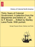 Bowen, George Ferguson;Lane-Poole, Stanley: Thirty Years of Colonial Government. A selection from the despatches and letters of ... Sir G. F. Bowen ... Edited by Stanley Lane-Poole. With portrait. VOL. I