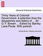 Thirty Years of Colonial Government. a Selection from the Despatches and Letters of ... Sir G. F. Bowen ... Edited by Stanley Lane-Poole. with Portrait.