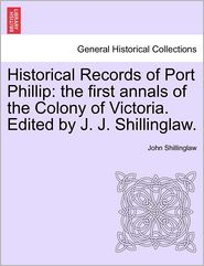 Historical Records of Port Phillip: The First Annals of the Colony of Victoria. Edited by J. J. Shillinglaw.