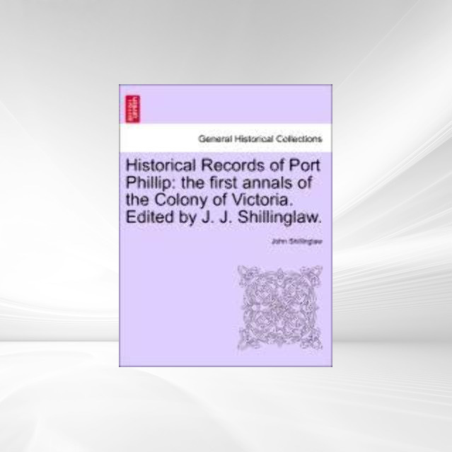 Historical Records of Port Phillip: the first annals of the Colony of Victoria. Edited by J. J. Shillinglaw. als Taschenbuch von John Shillinglaw - British Library, Historical Print Editions