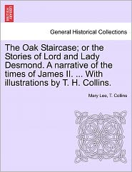 The Oak Staircase; Or The Stories Of Lord And Lady Desmond. A Narrative Of The Times Of James Ii. ... With Illustrations By T. H. Collins.
