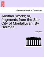 Another World; Or, Fragments from the Star City of Montalluyah. by Hermes.