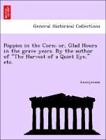 Poppies in the Corn or, Glad Hours in the grave years. By the author of