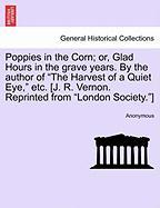 "Poppies in the Corn; Or, Glad Hours in the Grave Years. by the Author of ""The Harvest of a Quiet Eye,"" Etc. [J. R. Vernon. Reprinted from ""London Soci"