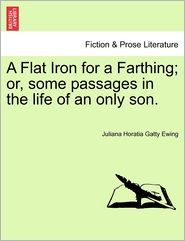 A Flat Iron for a Farthing; or, some passages in the life of an only son. - Juliana Horatia Gatty Ewing