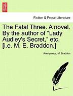 "The Fatal Three. a Novel. by the Author of ""Lady Audley's Secret,"" Etc. [I.E. M. E. Braddon.]"