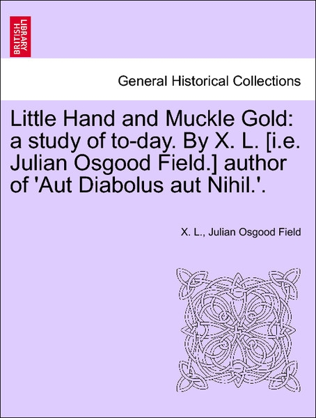 Little Hand and Muckle Gold: a study of to-day. By X. L. [i.e. Julian Osgood Field.] author of ´Aut Diabolus aut Nihil.´. VOL. III als Taschenbuch... - British Library, Historical Print Editions