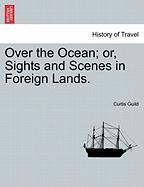 Over the Ocean; Or, Sights and Scenes in Foreign Lands.